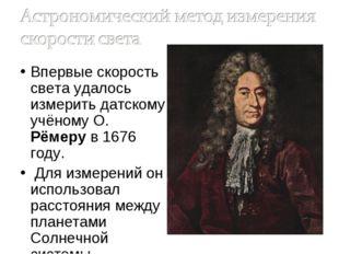 Впервые скорость света удалось измерить датскому учёному О. Рёмеру в 1676 год