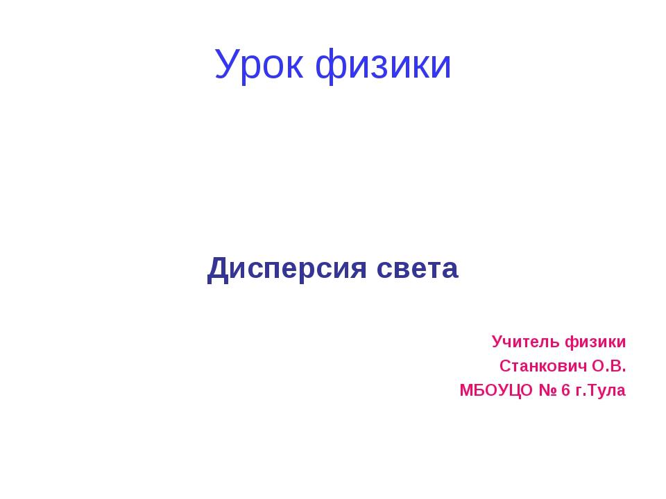 Урок физики Дисперсия света Учитель физики Станкович О.В. МБОУЦО № 6 г.Тула