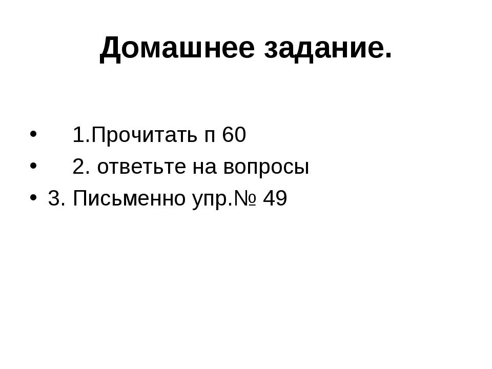 Домашнее задание. 1.Прочитать п 60 2. ответьте на вопросы 3. Письменно упр.№ 49