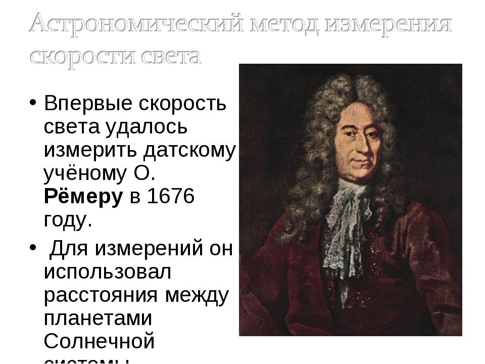Впервые скорость света удалось измерить датскому учёному О. Рёмеру в 1676 год...