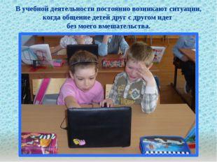 . В учебной деятельности постоянно возникают ситуации, когда общение детей д