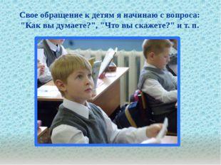 """. Свое обращение к детям я начинаю с вопроса: """"Как вы думаете?"""", """"Что вы ска"""