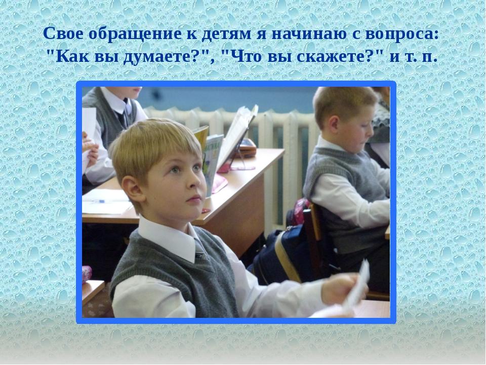 """. Свое обращение к детям я начинаю с вопроса: """"Как вы думаете?"""", """"Что вы ска..."""