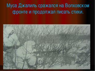 Муса Джалиль сражался на Волховском фронте и продолжал писать стихи.