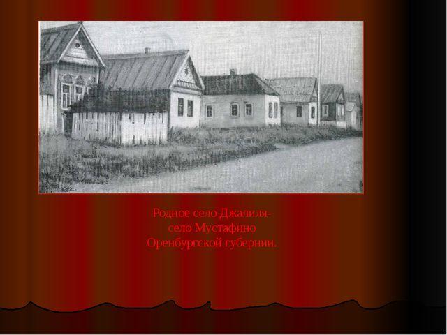 Родное село Джалиля- село Мустафино Оренбургской губернии.