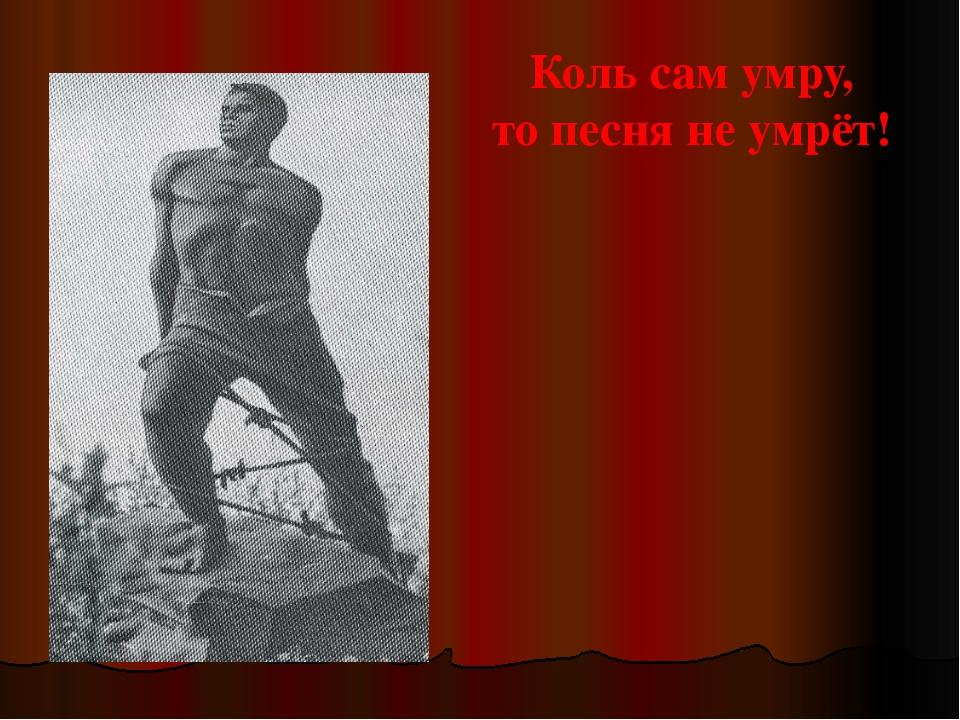 Коль сам умру, то песня не умрёт!