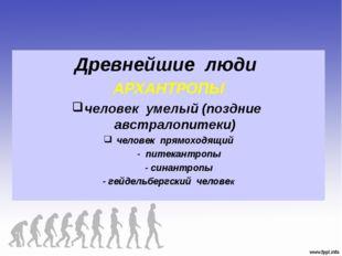 Древнейшие люди АРХАНТРОПЫ человек умелый (поздние австралопитеки) человек пр