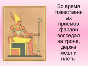 Во время тожественных приемов фараон восседал на троне, держа жезл и плеть