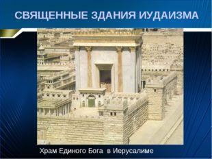 СВЯЩЕННЫЕ ЗДАНИЯ ИУДАИЗМА Храм Единого Бога в Иерусалиме