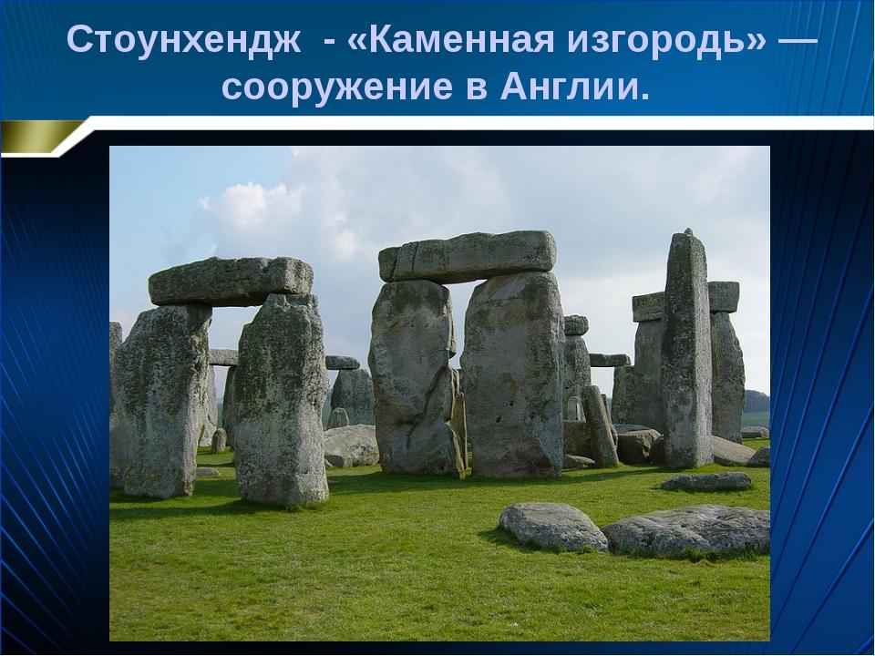 Стоунхендж - «Каменная изгородь» —сооружение в Англии.