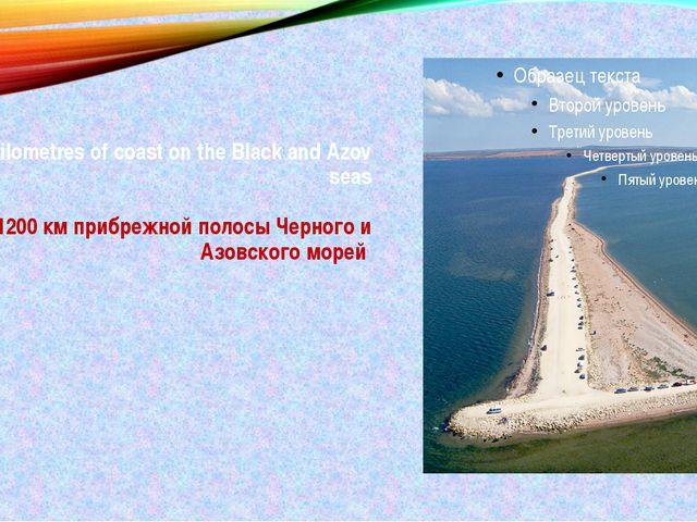 1200 kilometres of coast on the Black and Azov seas 1200 км прибрежной полосы...