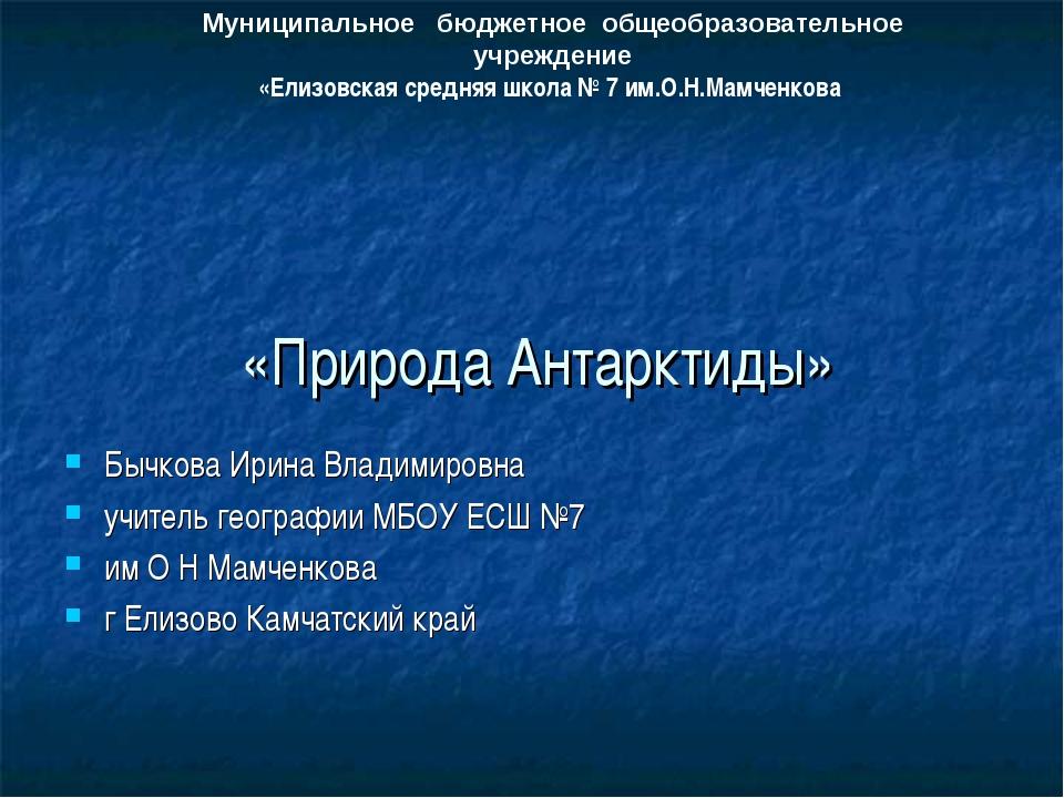 «Природа Антарктиды» Бычкова Ирина Владимировна учитель географии МБОУ ЕСШ №...