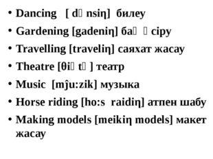 Dancing [ dәnsiη] билеу Gardening [gadeniη] бақ өсіру Travelling [traveliη] с