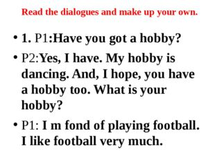 1. P1:Have you got a hobby? P2:Yes, I have. My hobby is dancing. And, I hope,