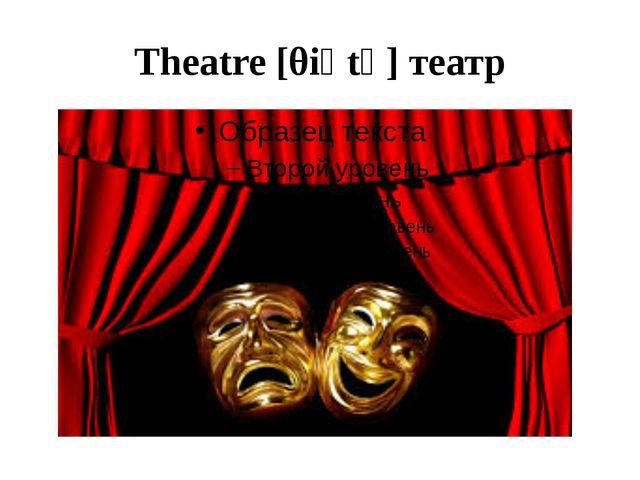 Theatre [θiәtә] театр