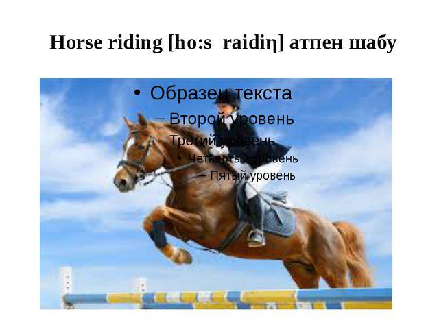 Horse riding [ho:s raidiη] атпен шабу