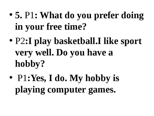 5. P1: What do you prefer doing in your free time? P2:I play basketball.I lik...
