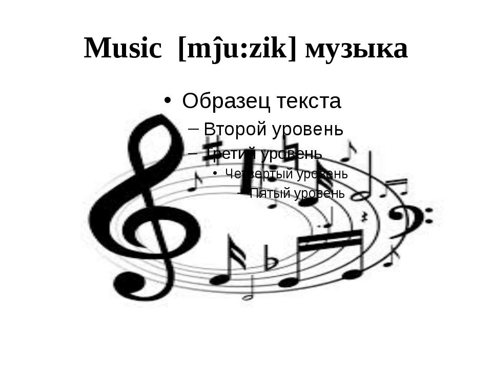 Music [mĵu:zik] музыка