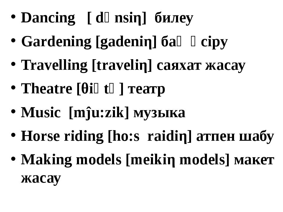 Dancing [ dәnsiη] билеу Gardening [gadeniη] бақ өсіру Travelling [traveliη] с...