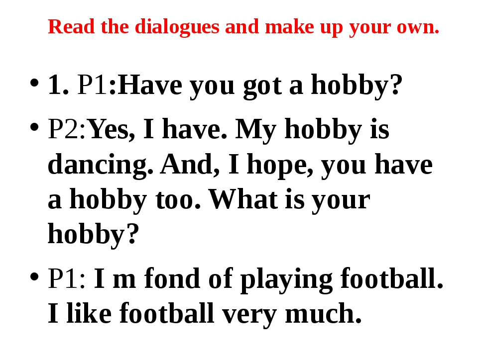 1. P1:Have you got a hobby? P2:Yes, I have. My hobby is dancing. And, I hope,...