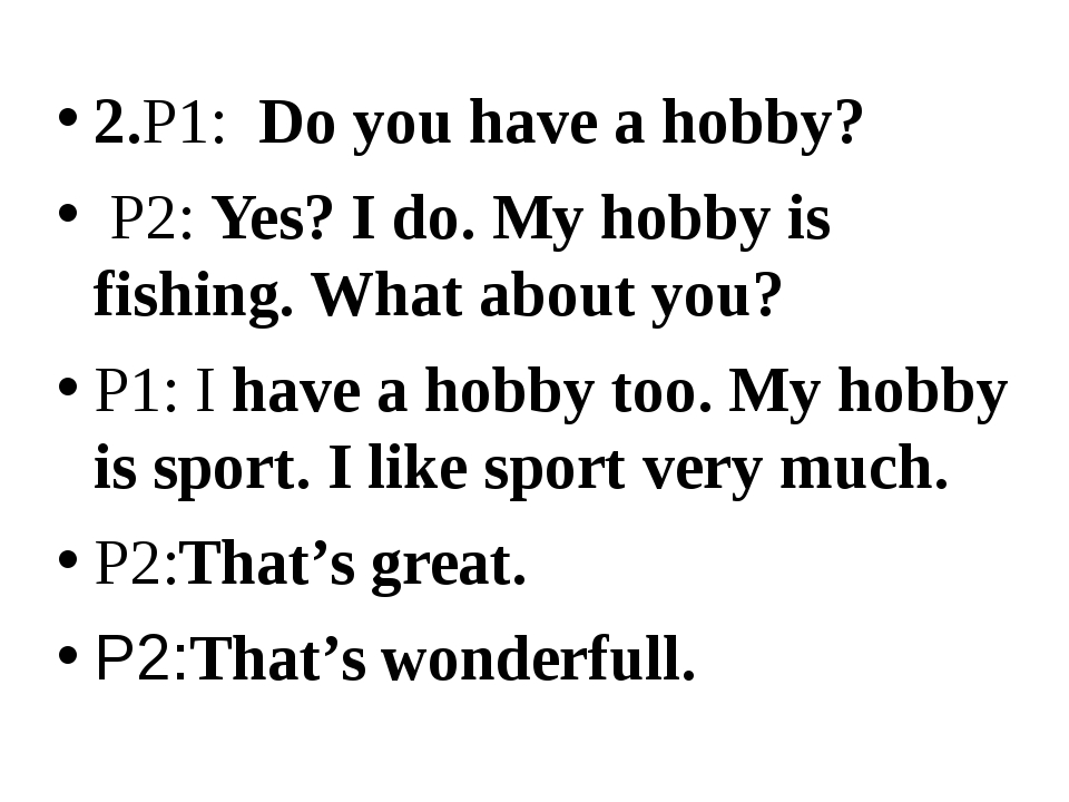 2.P1:  Do you have a hobby?  P2: Yes? I do. My hobby is fishing. What about y...