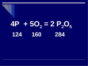 4Р + 5О2 = 2 Р2О5 124 160 284