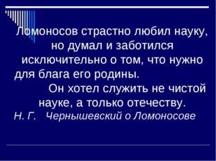 Ломоносов страстно любил науку, но думал и заботился исключительно о том, что