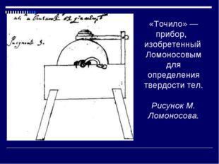 «Точило» — прибор, изобретенный Ломоносовым для определения твердости тел. Р