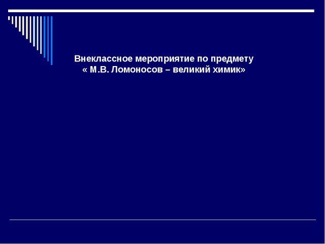 Внеклассное мероприятие по предмету « М.В. Ломоносов – великий химик»