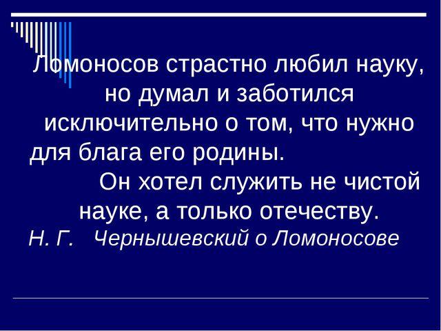 Ломоносов страстно любил науку, но думал и заботился исключительно о том, что...