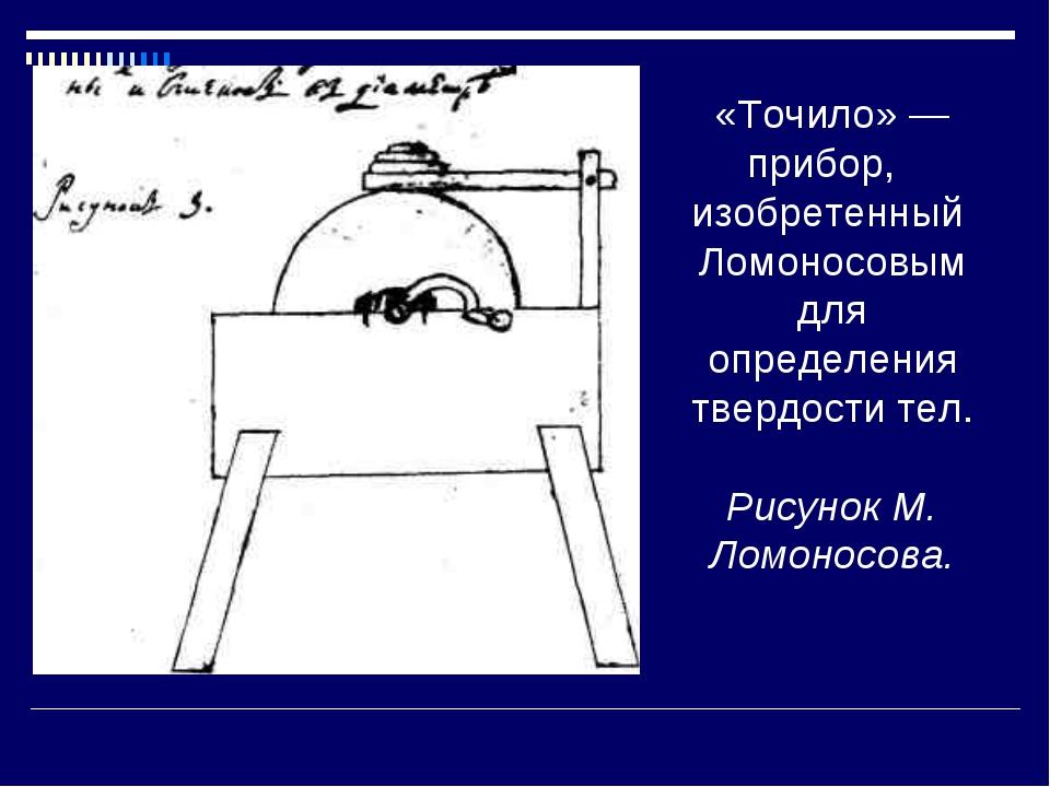 «Точило» — прибор, изобретенный Ломоносовым для определения твердости тел. Р...