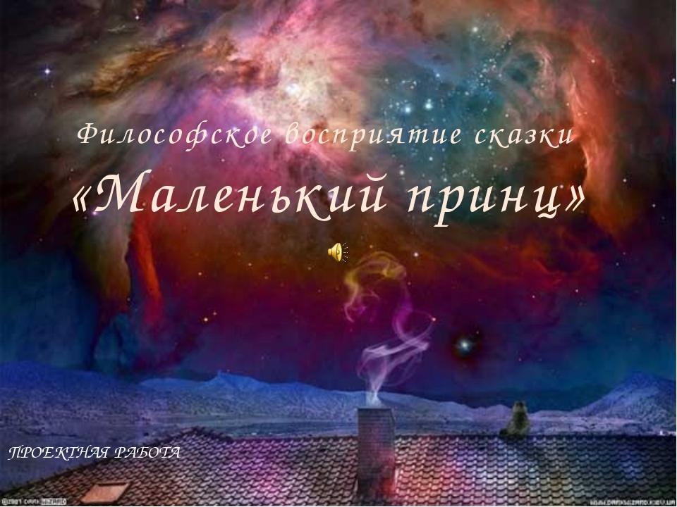 Философское восприятие сказки «Маленький принц» ПРОЕКТНАЯ РАБОТА