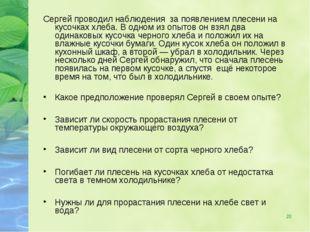 * Сергей проводил наблюдения за появлением плесени на кусочках хлеба. В одном
