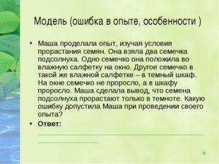 * Модель (ошибка в опыте, особенности ) Маша проделала опыт, изучая условия п