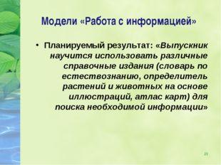 * Модели «Работа с информацией» Планируемый результат: «Выпускник научится ис