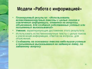 * Модели «Работа с информацией» Планируемый результат: «Использовать естестве