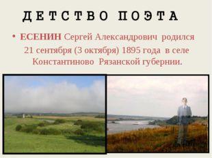 ЕСЕНИН Сергей Александрович родился 21 сентября (3 октября) 1895 года в селе