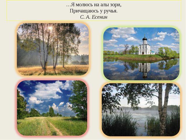 …Я молюсь на алы зори, Причащаюсь у ручья. С. А. Есенин