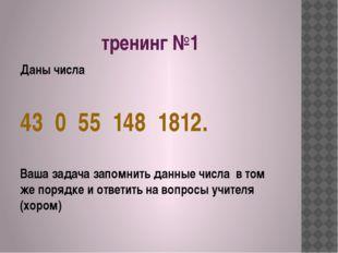 тренинг №1 Даны числа 43 0 55 148 1812. Ваша задача запомнить данные числа в