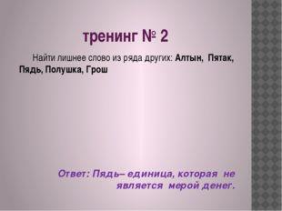 тренинг № 2 Найти лишнее слово из ряда других: Алтын, Пятак, Пядь, Полушка, Г