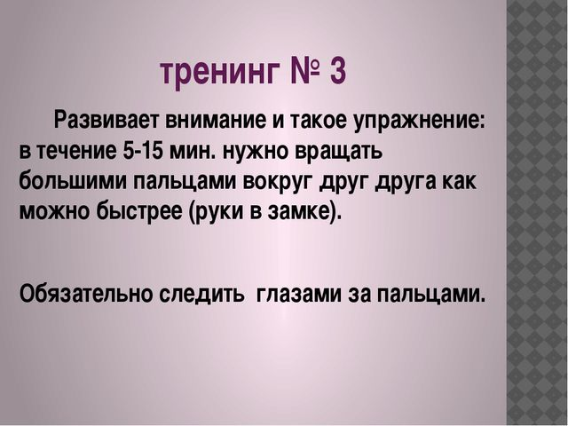 тренинг № 3 Развивает внимание и такое упражнение: в течение 5-15 мин. нужно...