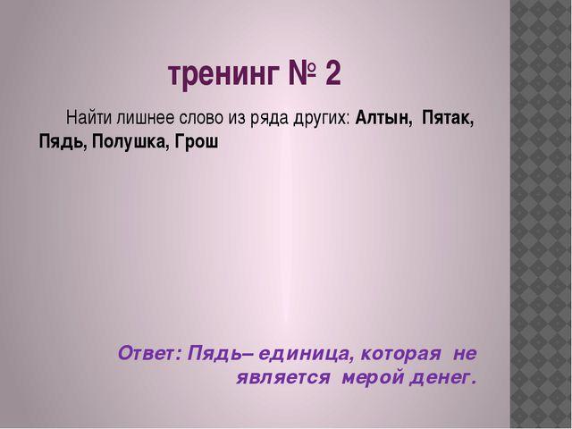 тренинг № 2 Найти лишнее слово из ряда других: Алтын, Пятак, Пядь, Полушка, Г...