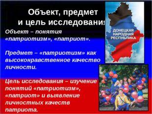 Объект – понятия «патриотизм», «патриот». Предмет – «патриотизм» как высокон