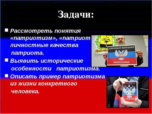 Задачи: Рассмотреть понятия «патриотизм», «патриот», личностные качества пат...