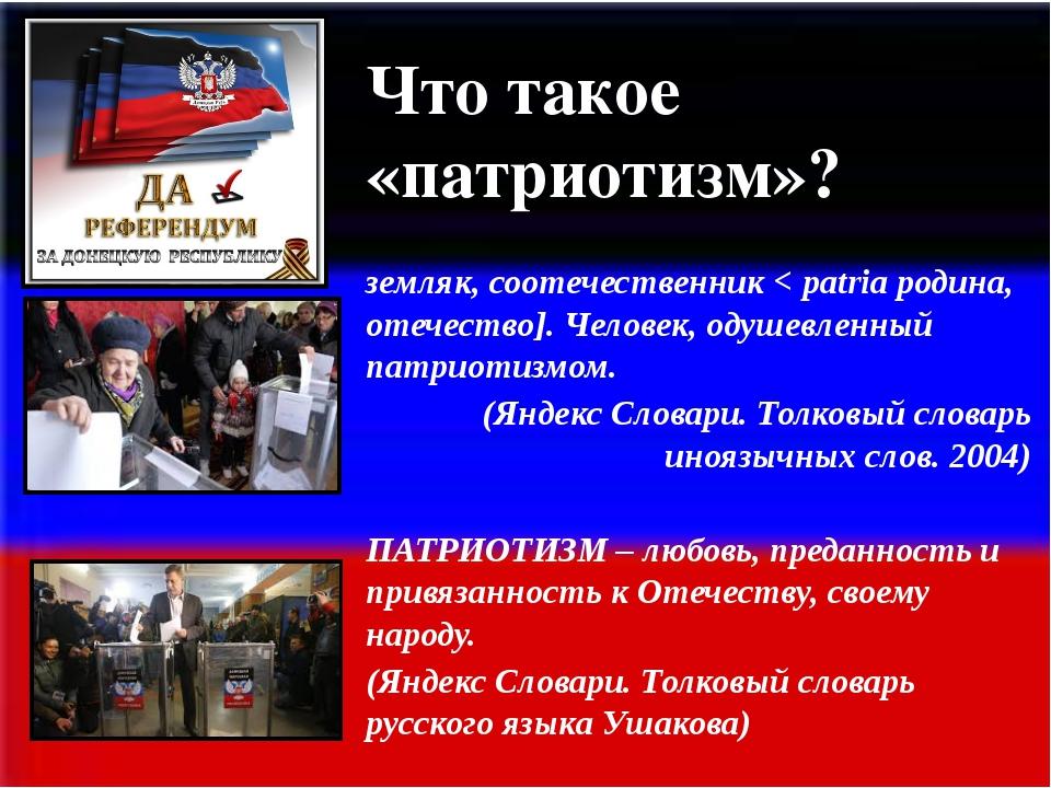 Что такое «патриотизм»? ПАТРИО́Т [фр. patriote < греч. patriotēs земляк, соо...
