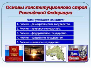 Основы конституционного строя Российской Федерации План учебного занятия: 1.