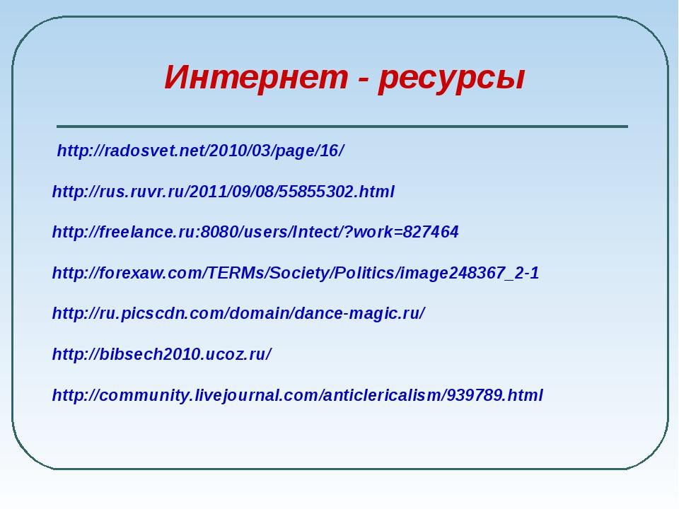 Интернет - ресурсы http://radosvet.net/2010/03/page/16/ http://rus.ruvr.ru/2...