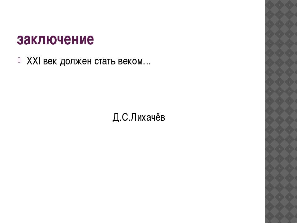 заключение ХХI век должен стать веком… Д.С.Лихачёв