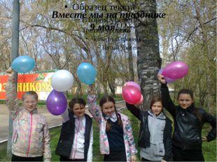 Вместе мы на празднике 9 мая!!!