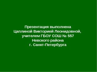 Презентация выполнена Цаплиной Викторией Леонидовной, учителем ГБОУ СОШ № 557
